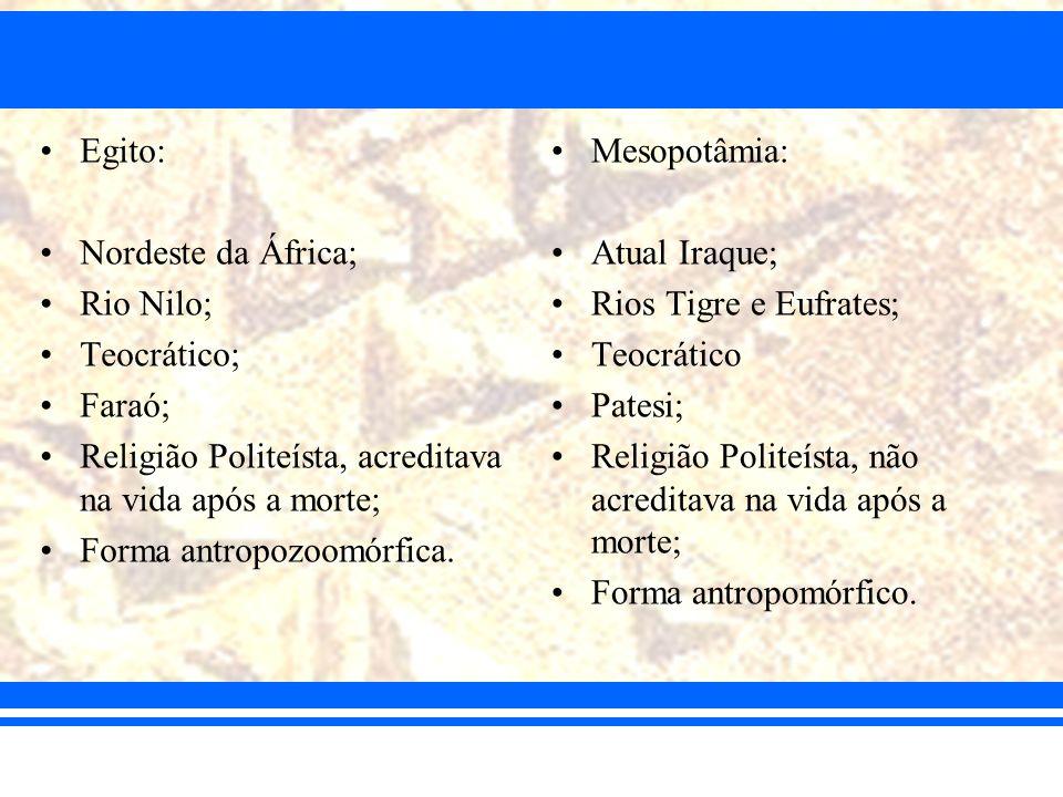Egito: Nordeste da África; Rio Nilo; Teocrático; Faraó; Religião Politeísta, acreditava na vida após a morte; Forma antropozoomórfica. Mesopotâmia: At