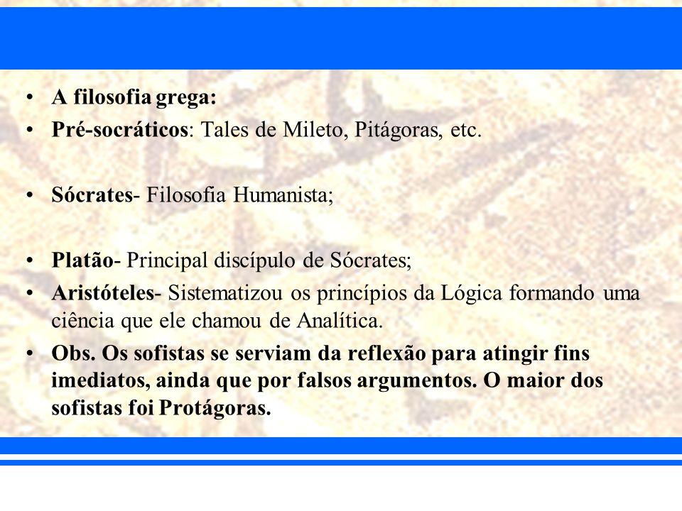A filosofia grega: Pré-socráticos: Tales de Mileto, Pitágoras, etc. Sócrates- Filosofia Humanista; Platão- Principal discípulo de Sócrates; Aristótele