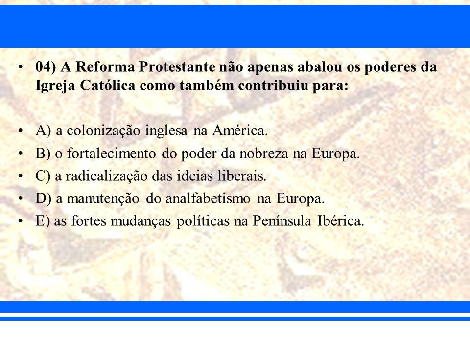 04) A Reforma Protestante não apenas abalou os poderes da Igreja Católica como também contribuiu para: A) a colonização inglesa na América. B) o forta