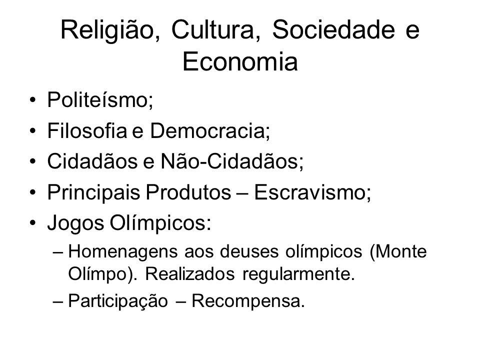 Religião, Cultura, Sociedade e Economia Politeísmo; Filosofia e Democracia; Cidadãos e Não-Cidadãos; Principais Produtos – Escravismo; Jogos Olímpicos