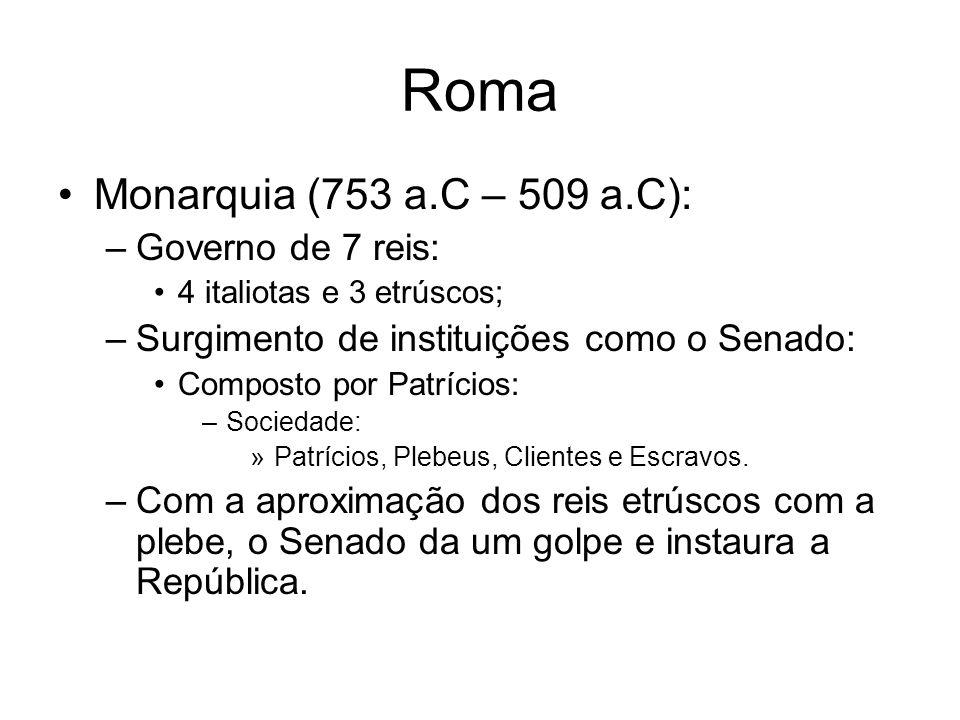 Roma Monarquia (753 a.C – 509 a.C): –Governo de 7 reis: 4 italiotas e 3 etrúscos; –Surgimento de instituições como o Senado: Composto por Patrícios: –