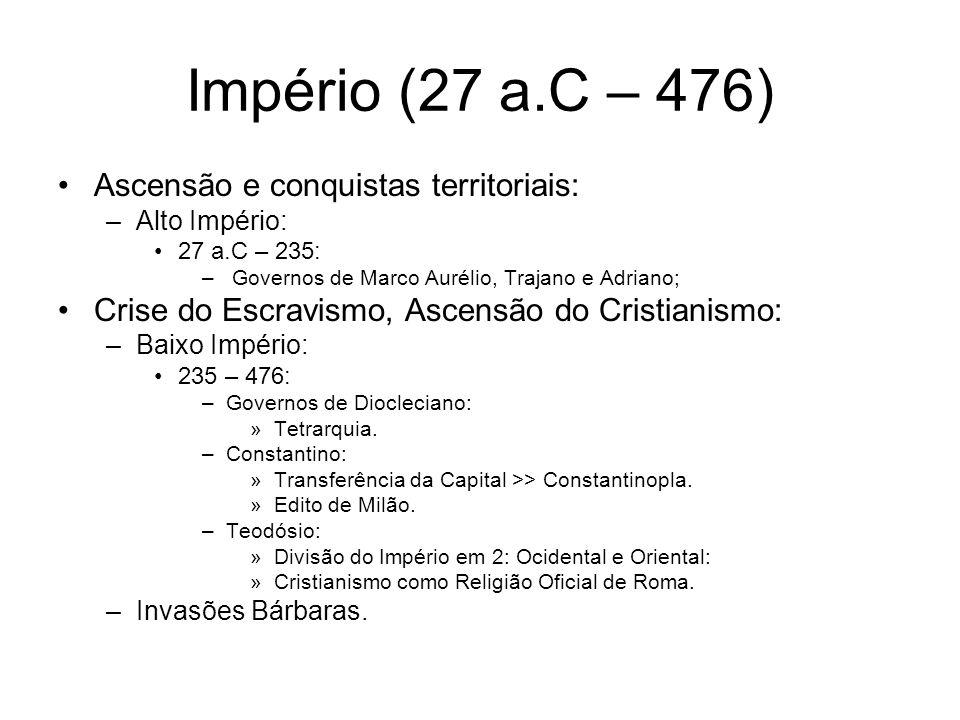 Império (27 a.C – 476) Ascensão e conquistas territoriais: –Alto Império: 27 a.C – 235: – Governos de Marco Aurélio, Trajano e Adriano; Crise do Escra