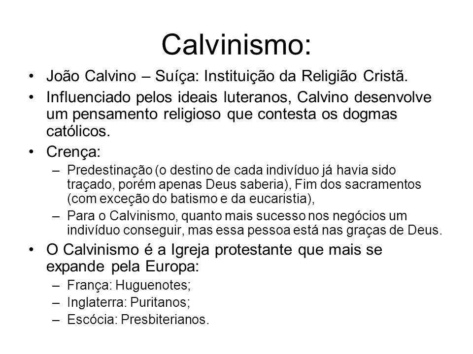 Calvinismo: João Calvino – Suíça: Instituição da Religião Cristã. Influenciado pelos ideais luteranos, Calvino desenvolve um pensamento religioso que