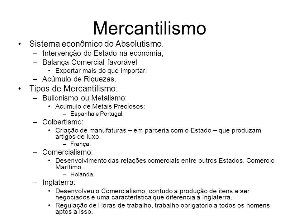 Mercantilismo Sistema econômico do Absolutismo. –Intervenção do Estado na economia; –Balança Comercial favorável Exportar mais do que Importar. –Acúmu