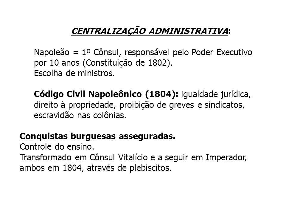 CENTRALIZAÇÃO ADMINISTRATIVA: Napoleão = 1º Cônsul, responsável pelo Poder Executivo por 10 anos (Constituição de 1802). Escolha de ministros. Código