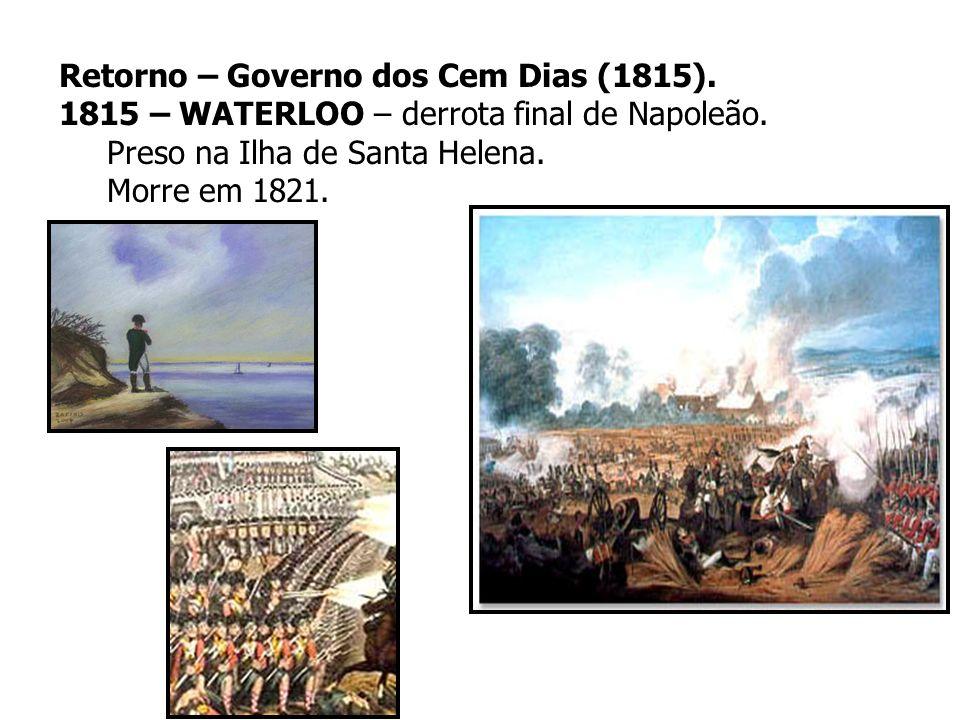 Retorno – Governo dos Cem Dias (1815). 1815 – WATERLOO – derrota final de Napoleão. Preso na Ilha de Santa Helena. Morre em 1821.