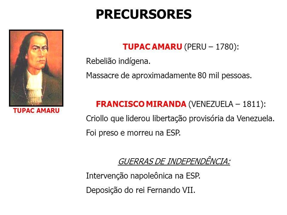 PRECURSORES TUPAC AMARU (PERU – 1780): Rebelião indígena. Massacre de aproximadamente 80 mil pessoas. FRANCISCO MIRANDA (VENEZUELA – 1811): Criollo qu