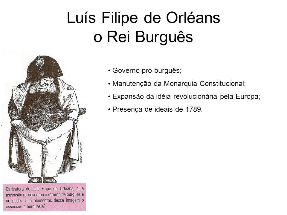 Luís Filipe de Orléans o Rei Burguês Governo pró-burguês; Manutenção da Monarquia Constitucional; Expansão da idéia revolucionária pela Europa; Presen