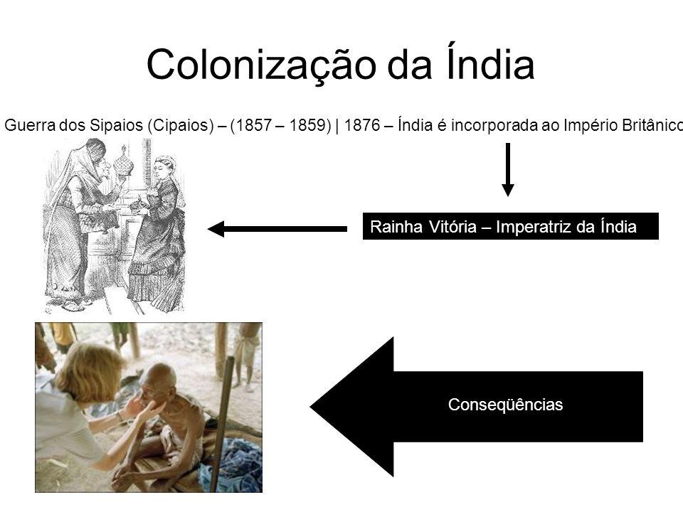 Colonização da Índia Guerra dos Sipaios (Cipaios) – (1857 – 1859) | 1876 – Índia é incorporada ao Império Britânico Rainha Vitória – Imperatriz da Índ