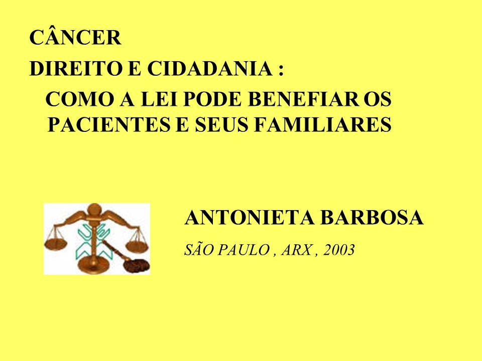 CÂNCER DIREITO E CIDADANIA : COMO A LEI PODE BENEFIAR OS PACIENTES E SEUS FAMILIARES ANTONIETA BARBOSA SÃO PAULO, ARX, 2003