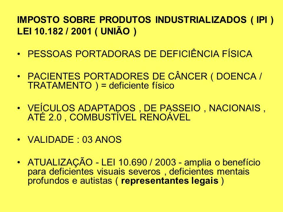 IMPOSTO SOBRE PRODUTOS INDUSTRIALIZADOS ( IPI ) LEI 10.182 / 2001 ( UNIÃO ) PESSOAS PORTADORAS DE DEFICIÊNCIA FÍSICA PACIENTES PORTADORES DE CÂNCER (