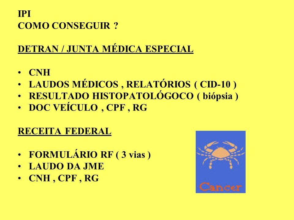 IPI COMO CONSEGUIR ? DETRAN / JUNTA MÉDICA ESPECIAL CNH LAUDOS MÉDICOS, RELATÓRIOS ( CID-10 ) RESULTADO HISTOPATOLÓGOCO ( biópsia ) DOC VEÍCULO, CPF,