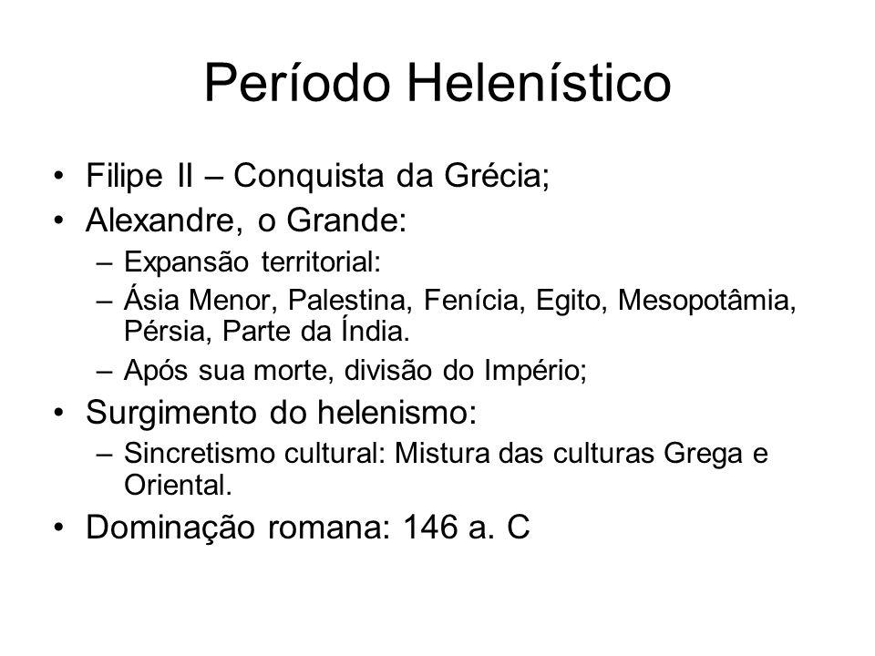 Período Helenístico Filipe II – Conquista da Grécia; Alexandre, o Grande: –Expansão territorial: –Ásia Menor, Palestina, Fenícia, Egito, Mesopotâmia,
