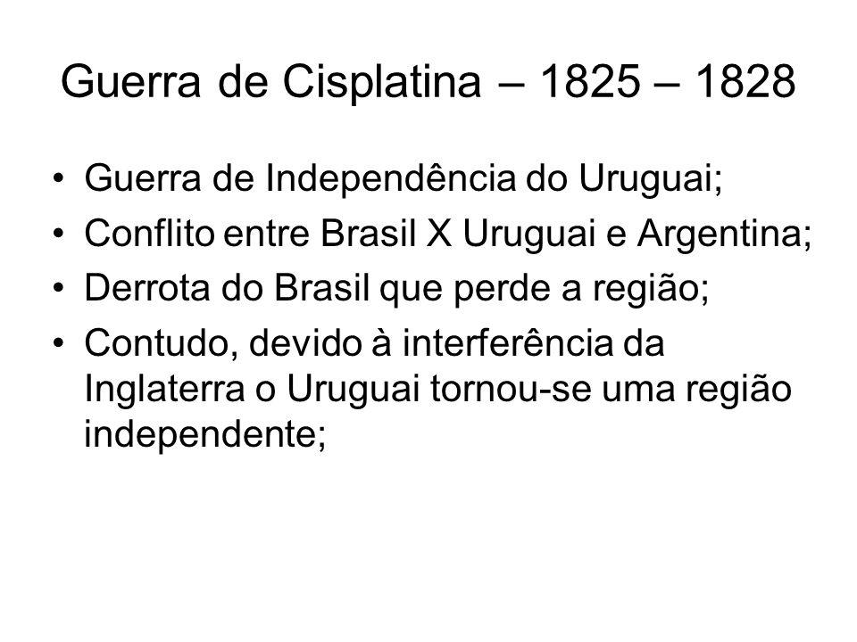 Guerra de Cisplatina – 1825 – 1828 Guerra de Independência do Uruguai; Conflito entre Brasil X Uruguai e Argentina; Derrota do Brasil que perde a regi