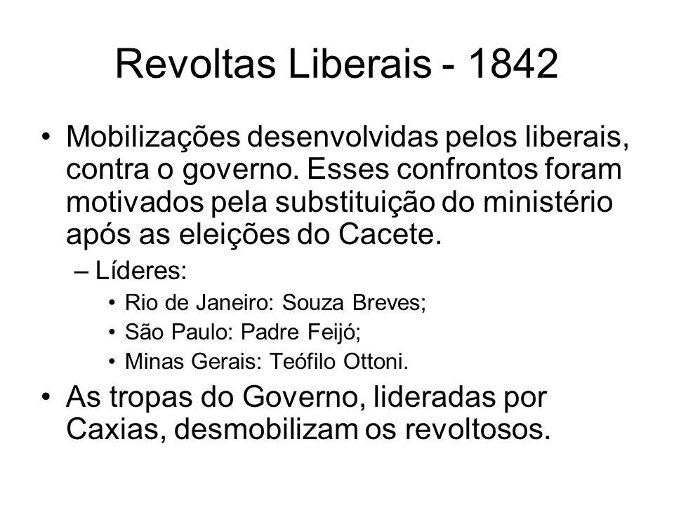 Revoltas Liberais - 1842 Mobilizações desenvolvidas pelos liberais, contra o governo. Esses confrontos foram motivados pela substituição do ministério