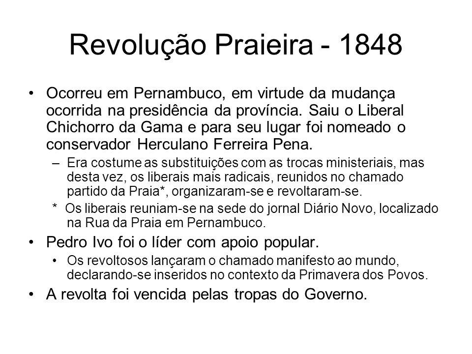 Revolução Praieira - 1848 Ocorreu em Pernambuco, em virtude da mudança ocorrida na presidência da província. Saiu o Liberal Chichorro da Gama e para s