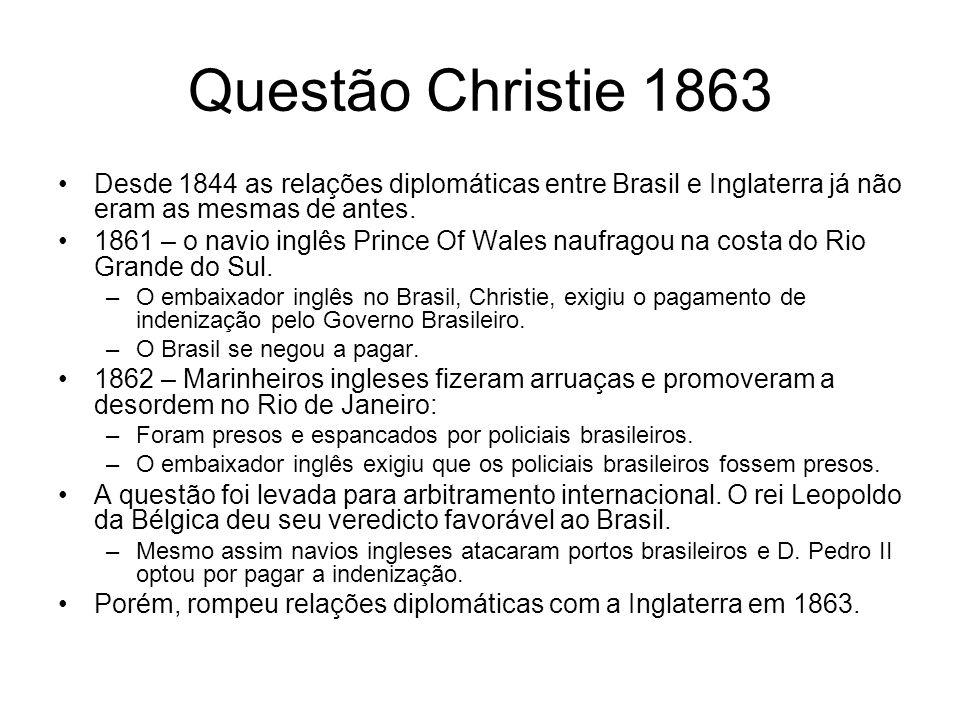 Questão Christie 1863 Desde 1844 as relações diplomáticas entre Brasil e Inglaterra já não eram as mesmas de antes. 1861 – o navio inglês Prince Of Wa