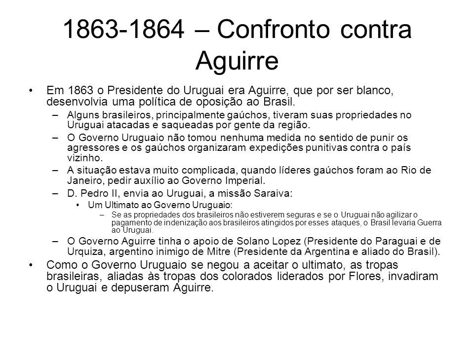 1863-1864 – Confronto contra Aguirre Em 1863 o Presidente do Uruguai era Aguirre, que por ser blanco, desenvolvia uma política de oposição ao Brasil.