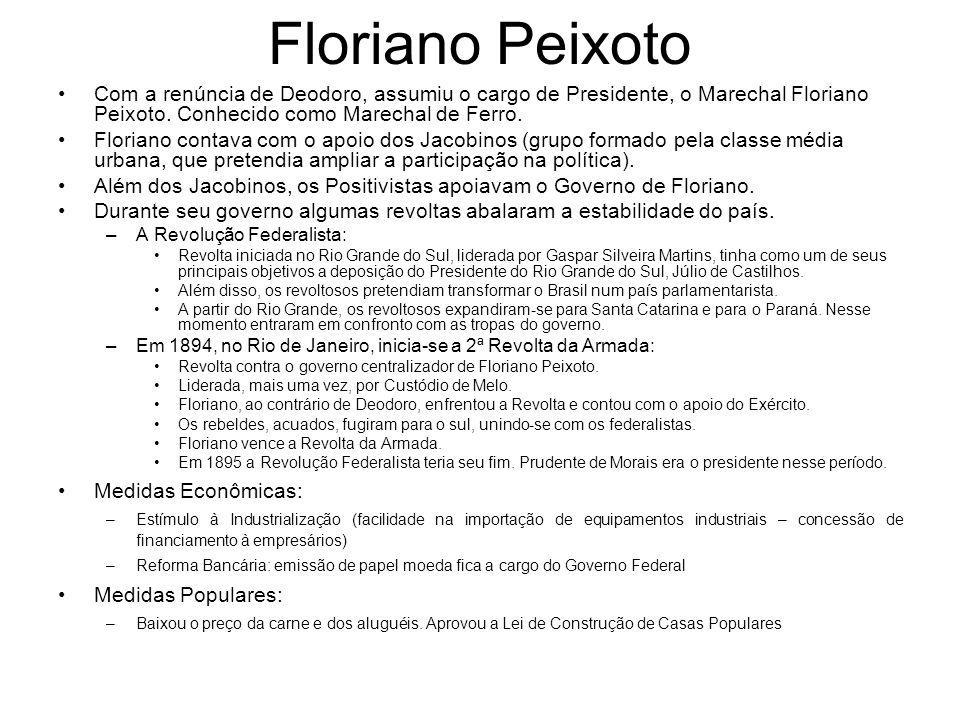 Floriano Peixoto Com a renúncia de Deodoro, assumiu o cargo de Presidente, o Marechal Floriano Peixoto. Conhecido como Marechal de Ferro. Floriano con