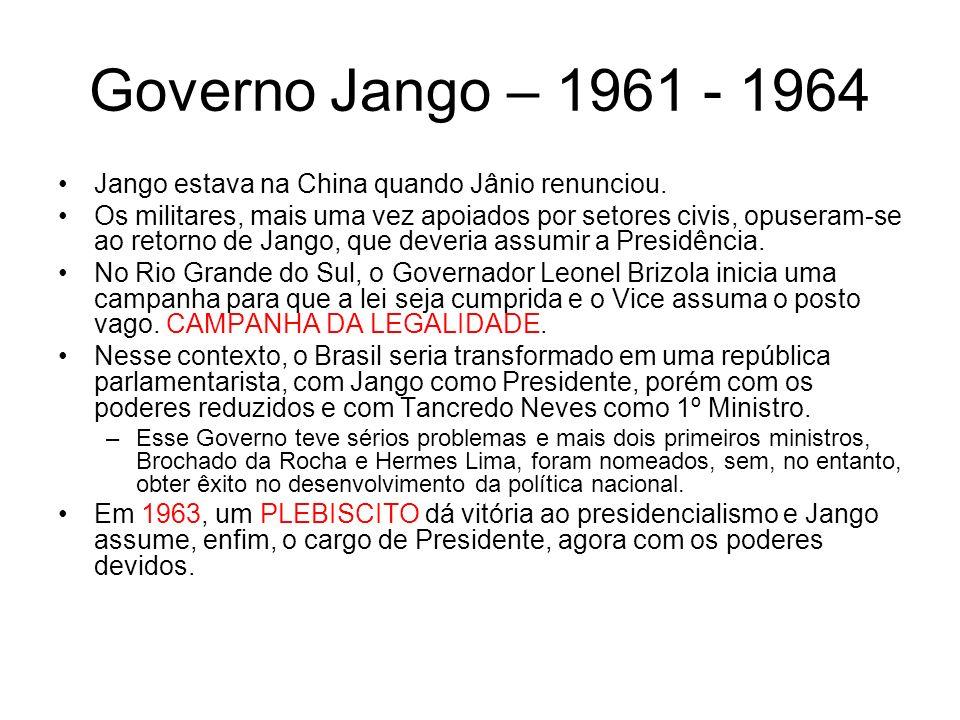 Governo Jango – 1961 - 1964 Jango estava na China quando Jânio renunciou. Os militares, mais uma vez apoiados por setores civis, opuseram-se ao retorn
