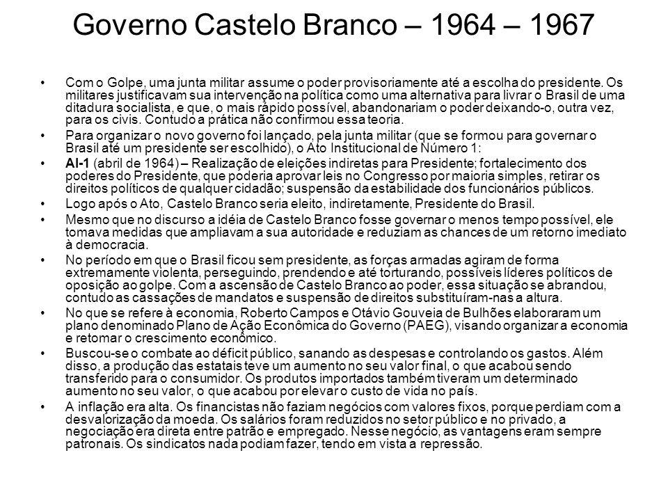 Governo Castelo Branco – 1964 – 1967 Com o Golpe, uma junta militar assume o poder provisoriamente até a escolha do presidente. Os militares justifica