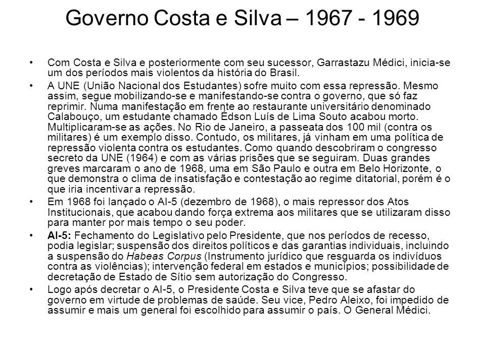Governo Costa e Silva – 1967 - 1969 Com Costa e Silva e posteriormente com seu sucessor, Garrastazu Médici, inicia-se um dos períodos mais violentos d