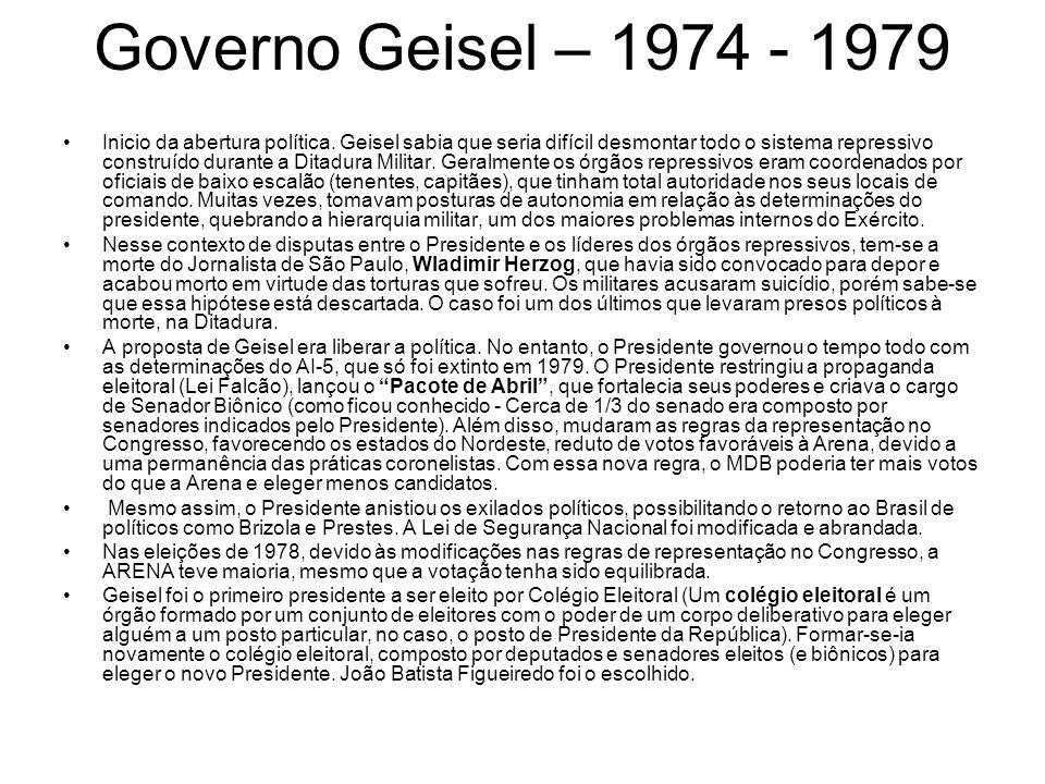 Governo Geisel – 1974 - 1979 Inicio da abertura política. Geisel sabia que seria difícil desmontar todo o sistema repressivo construído durante a Dita