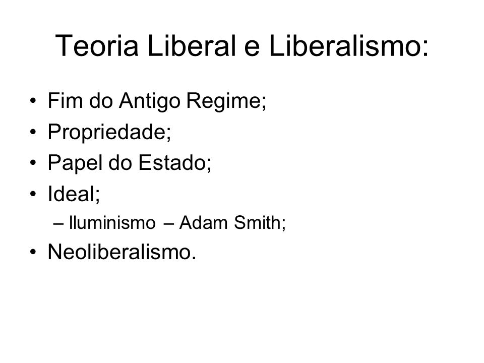 Teoria Liberal e Liberalismo: Fim do Antigo Regime; Propriedade; Papel do Estado; Ideal; –Iluminismo – Adam Smith; Neoliberalismo.
