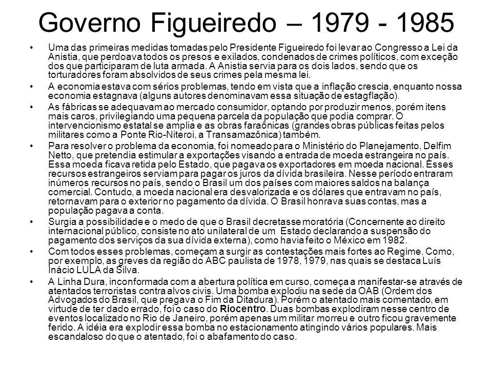 Governo Figueiredo – 1979 - 1985 Uma das primeiras medidas tomadas pelo Presidente Figueiredo foi levar ao Congresso a Lei da Anistia, que perdoava to