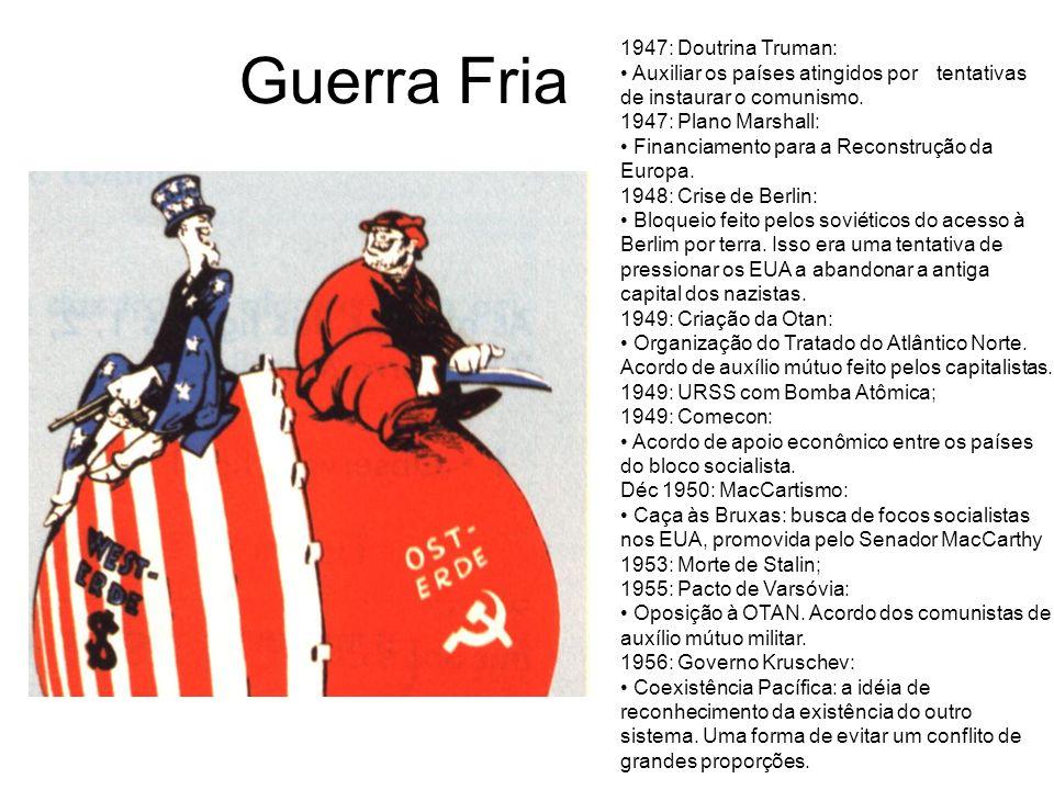 Guerra Fria 1947: Doutrina Truman: Auxiliar os países atingidos por tentativas de instaurar o comunismo. 1947: Plano Marshall: Financiamento para a Re