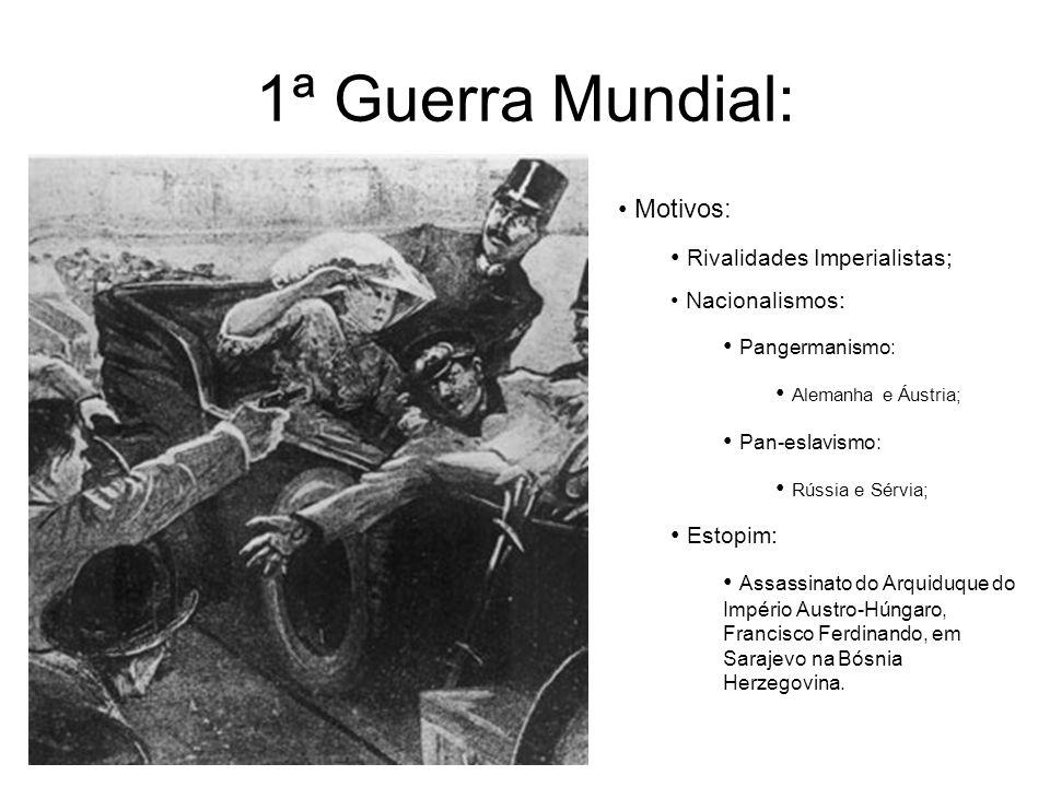 1ª Guerra Mundial: Motivos: Rivalidades Imperialistas; Nacionalismos: Pangermanismo: Alemanha e Áustria; Pan-eslavismo: Rússia e Sérvia; Estopim: Assa