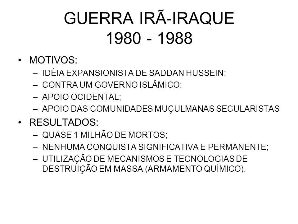 GUERRA IRÃ-IRAQUE 1980 - 1988 MOTIVOS: –IDÉIA EXPANSIONISTA DE SADDAN HUSSEIN; –CONTRA UM GOVERNO ISLÂMICO; –APOIO OCIDENTAL; –APOIO DAS COMUNIDADES M