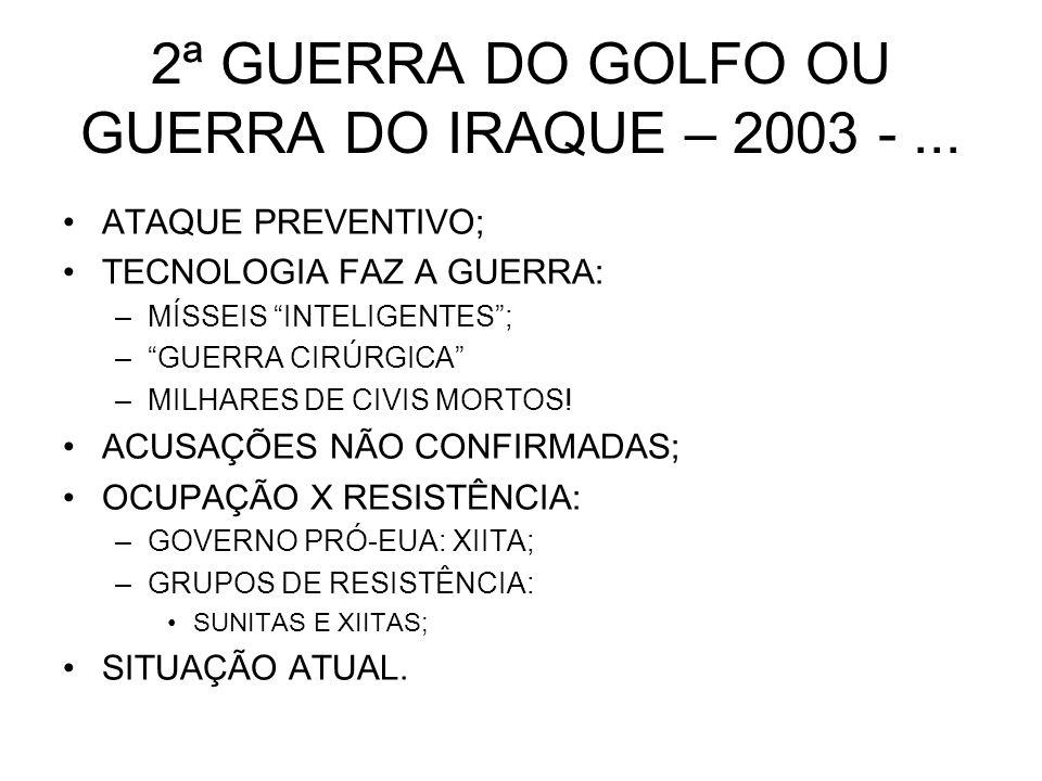 2ª GUERRA DO GOLFO OU GUERRA DO IRAQUE – 2003 -... ATAQUE PREVENTIVO; TECNOLOGIA FAZ A GUERRA: –MÍSSEIS INTELIGENTES; –GUERRA CIRÚRGICA –MILHARES DE C