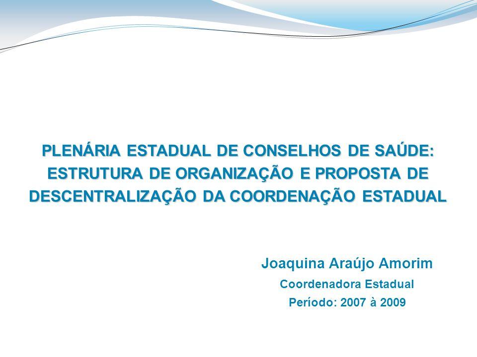 PLENÁRIA ESTADUAL DE CONSELHOS DE SAÚDE: ESTRUTURA DE ORGANIZAÇÃO E PROPOSTA DE DESCENTRALIZAÇÃO DA COORDENAÇÃO ESTADUAL Joaquina Araújo Amorim Coorde