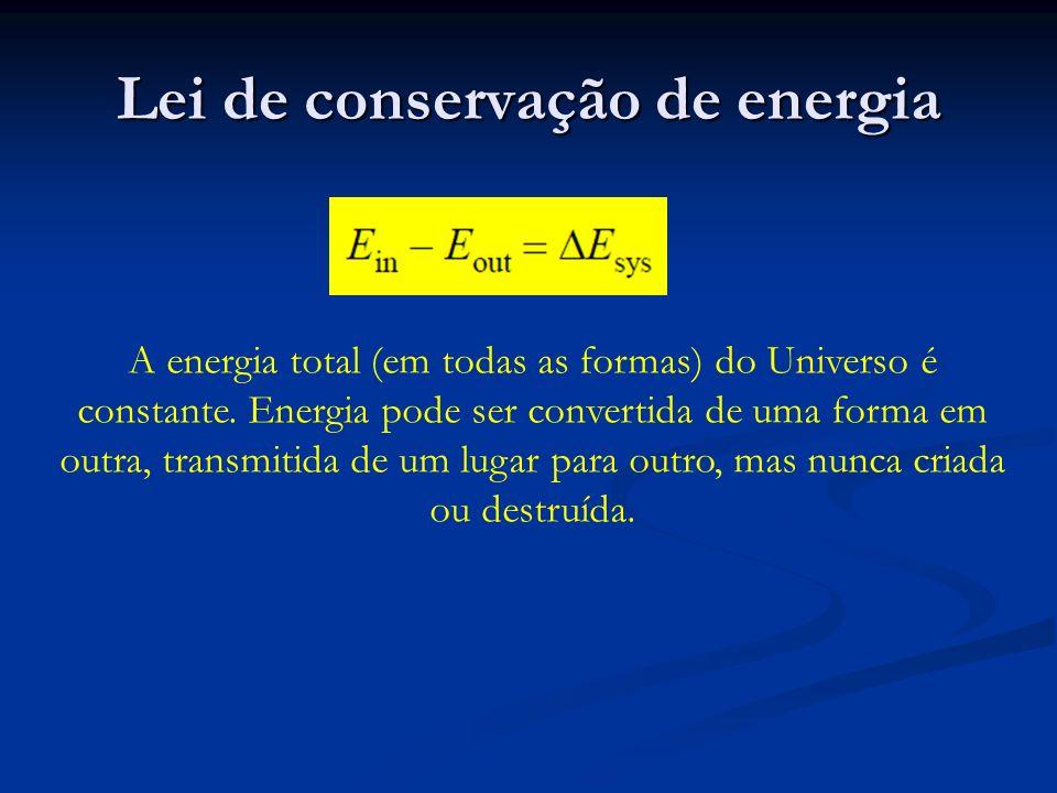 Lei de conservação de energia A energia total (em todas as formas) do Universo é constante. Energia pode ser convertida de uma forma em outra, transmi