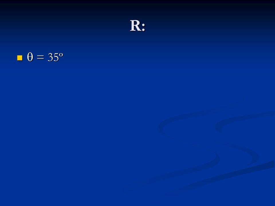 R: = 35º = 35º