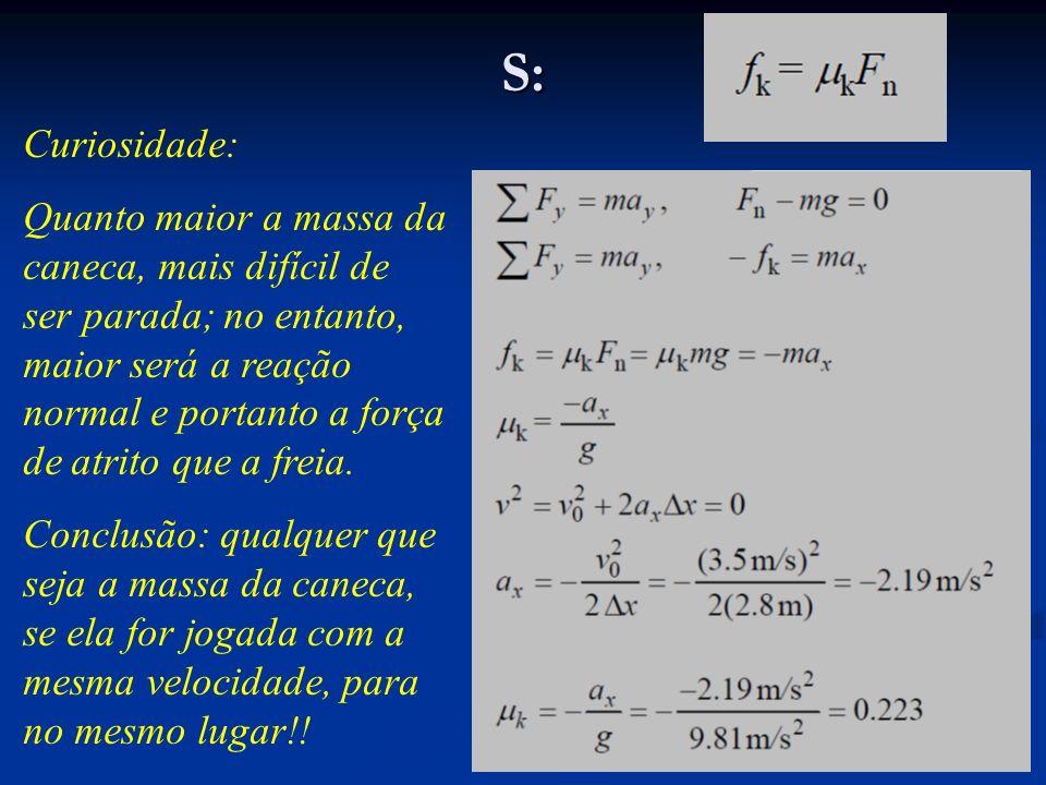 S: Curiosidade: Quanto maior a massa da caneca, mais difícil de ser parada; no entanto, maior será a reação normal e portanto a força de atrito que a