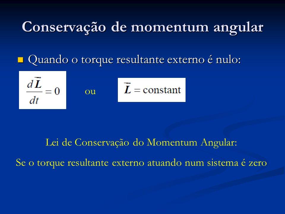Conservação de momentum angular Quando o torque resultante externo é nulo: Quando o torque resultante externo é nulo: ou Lei de Conservação do Momentu