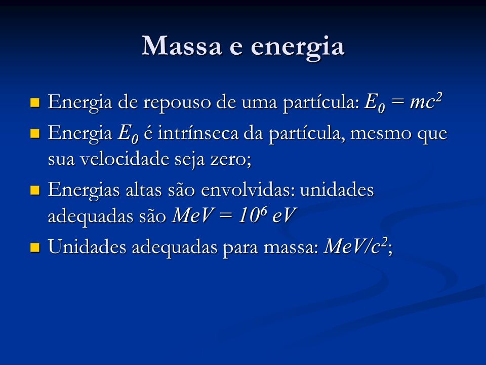 Massa e energia Energia de repouso de uma partícula: E 0 = mc 2 Energia de repouso de uma partícula: E 0 = mc 2 Energia E 0 é intrínseca da partícula, mesmo que sua velocidade seja zero; Energia E 0 é intrínseca da partícula, mesmo que sua velocidade seja zero; Energias altas são envolvidas: unidades adequadas são MeV = 10 6 eV Energias altas são envolvidas: unidades adequadas são MeV = 10 6 eV Unidades adequadas para massa: MeV/c 2 ; Unidades adequadas para massa: MeV/c 2 ;