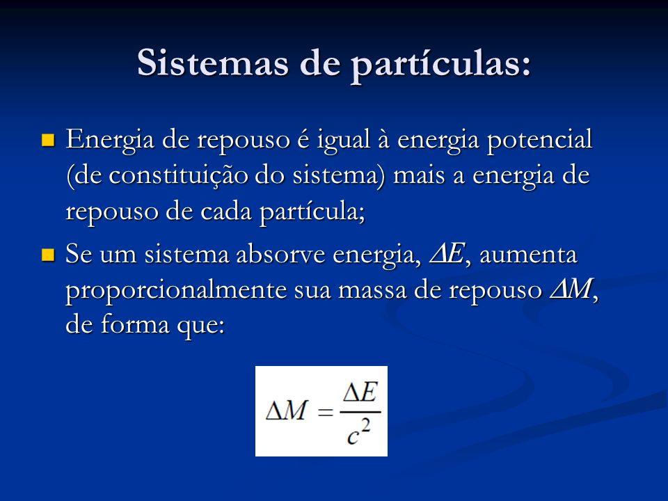 Sistemas de partículas: Energia de repouso é igual à energia potencial (de constituição do sistema) mais a energia de repouso de cada partícula; Energ