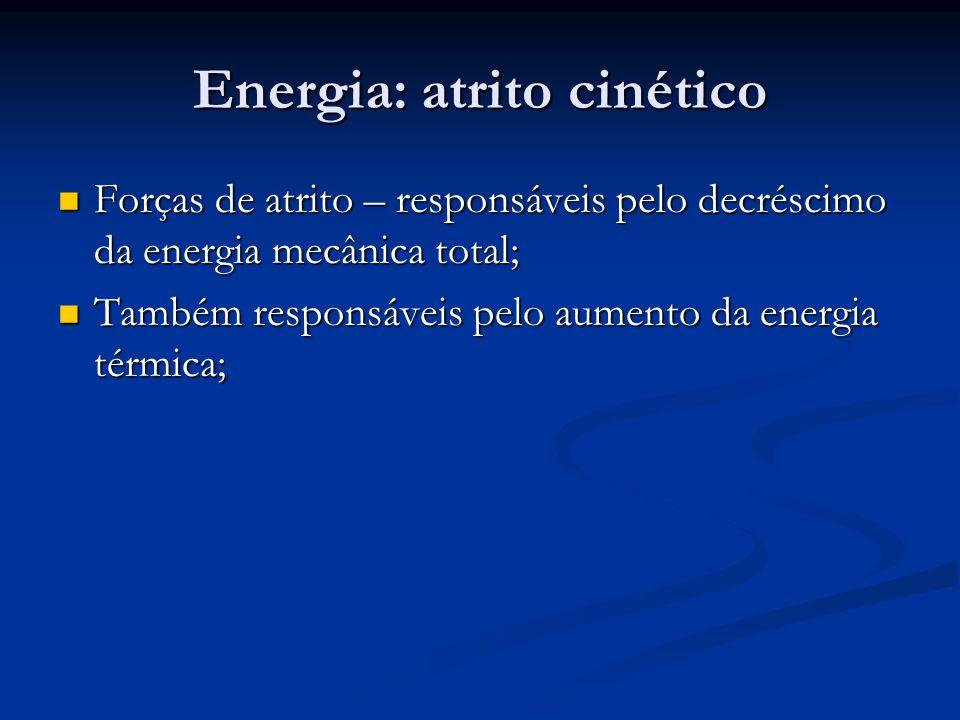 Energia: atrito cinético Forças de atrito – responsáveis pelo decréscimo da energia mecânica total; Forças de atrito – responsáveis pelo decréscimo da energia mecânica total; Também responsáveis pelo aumento da energia térmica; Também responsáveis pelo aumento da energia térmica;