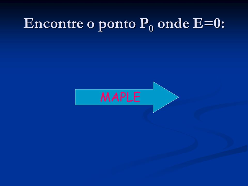 Encontre o ponto P 0 onde E=0: MAPLE