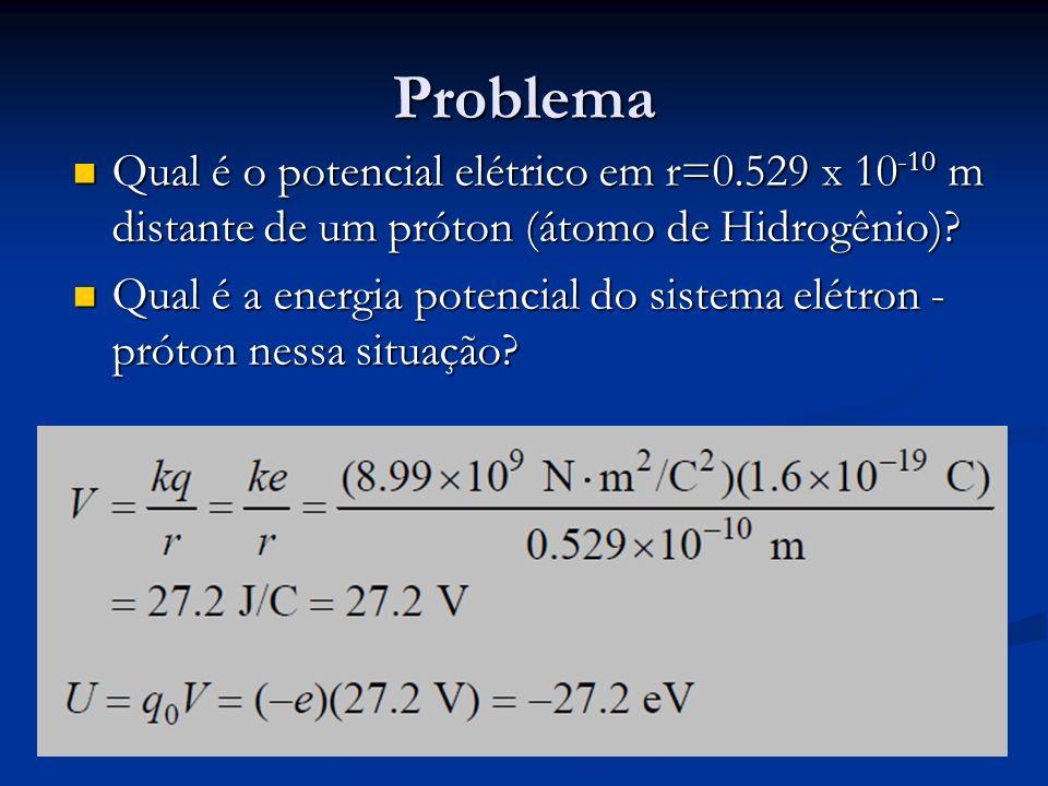 Problema Qual é o potencial elétrico em r=0.529 x 10 -10 m distante de um próton (átomo de Hidrogênio)? Qual é o potencial elétrico em r=0.529 x 10 -1