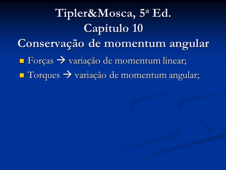 Tipler&Mosca, 5 a Ed. Capítulo 10 Conservação de momentum angular Forças variação de momentum linear; Forças variação de momentum linear; Torques vari