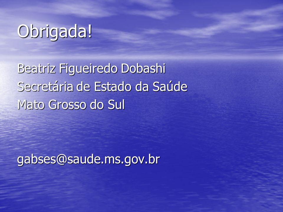 Obrigada! Beatriz Figueiredo Dobashi Secretária de Estado da Saúde Mato Grosso do Sul gabses@saude.ms.gov.br