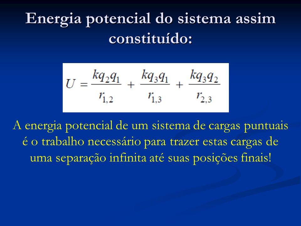 Energia potencial do sistema assim constituído: A energia potencial de um sistema de cargas puntuais é o trabalho necessário para trazer estas cargas