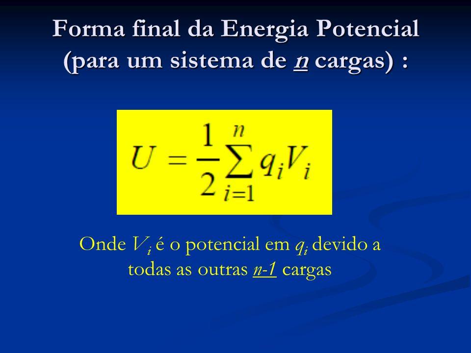 Forma final da Energia Potencial (para um sistema de n cargas) : Onde V i é o potencial em q i devido a todas as outras n-1 cargas