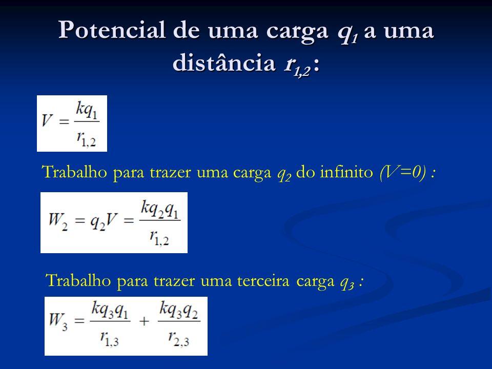 Potencial de uma carga q 1 a uma distância r 1,2 : Trabalho para trazer uma carga q 2 do infinito (V=0) : Trabalho para trazer uma terceira carga q 3