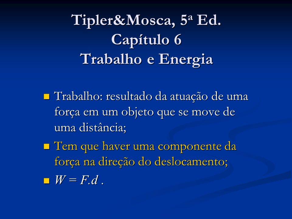 Tipler&Mosca, 5 a Ed. Capítulo 6 Trabalho e Energia Trabalho: resultado da atuação de uma força em um objeto que se move de uma distância; Trabalho: r