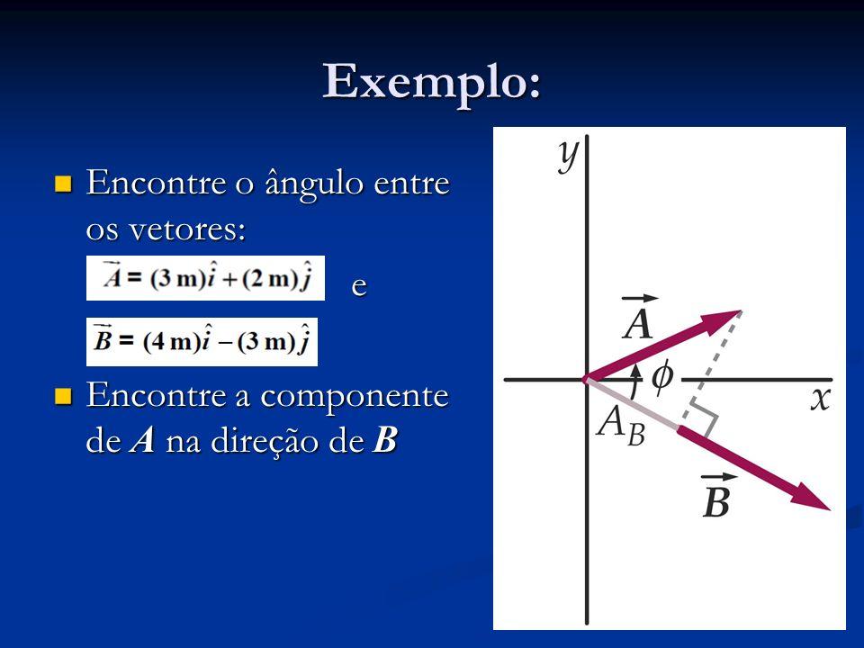 Exemplo: Encontre o ângulo entre os vetores: Encontre o ângulo entre os vetores: e Encontre a componente de A na direção de B Encontre a componente de